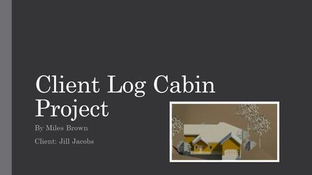 Client Log Cabin Project By Miles Brown Client: Jill Jacobs.