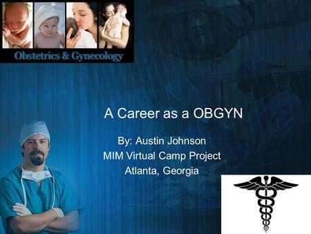 A Career as a OBGYN By: Austin Johnson MIM Virtual Camp Project Atlanta, Georgia.
