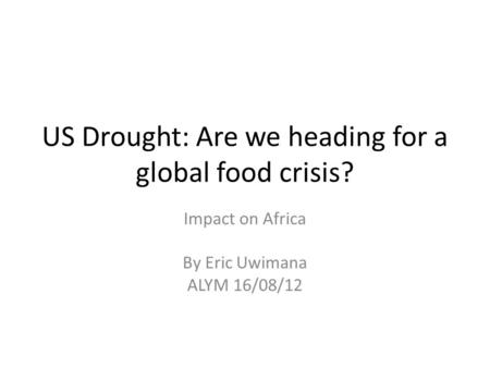 US Drought: Are we heading for a global food crisis? Impact on Africa By Eric Uwimana ALYM 16/08/12.