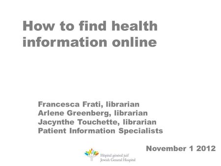 How to find health information online Francesca Frati, librarian Arlene Greenberg, librarian Jacynthe Touchette, librarian Patient Information Specialists.