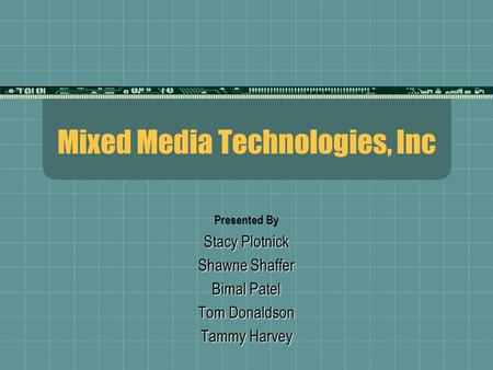 Mixed Media <strong>Technologies</strong>, Inc Presented By Stacy Plotnick Shawne Shaffer Bimal Patel Tom Donaldson Tammy Harvey.