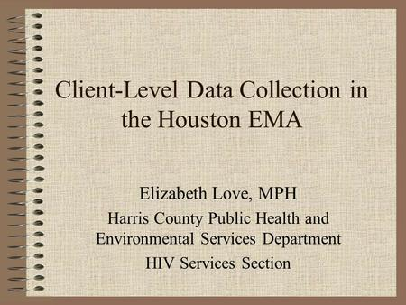 Client-Level Data Collection in the Houston EMA Elizabeth Love, MPH Harris County Public Health and Environmental Services Department HIV Services Section.