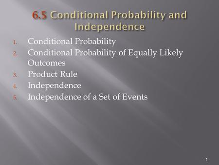 1. Conditional Probability 2. Conditional Probability of Equally Likely Outcomes 3. Product Rule 4. Independence 5. Independence of a Set of Events 1.