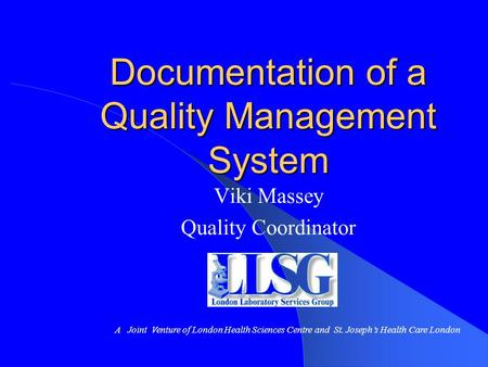 Documentation of a Quality Management System Viki Massey Quality Coordinator A Joint Venture of London Health Sciences Centre and St. Joseph's Health Care.