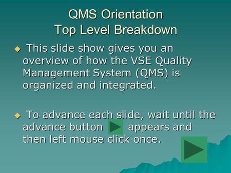 QMS Orientation Top Level Breakdown  This slide show gives you an overview of how the VSE Quality Management System (QMS) is organized and integrated.