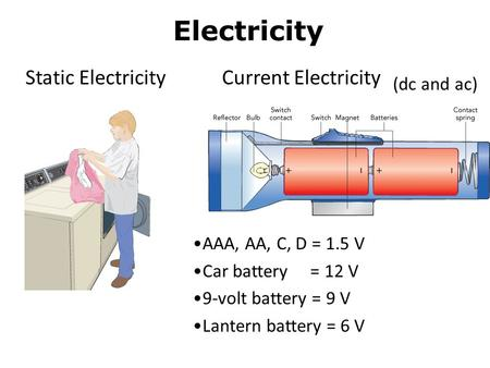 Electricity Static Electricity Current Electricity AAA, AA, C, D = 1.5 V Car battery = 12 V 9-volt battery = 9 V Lantern battery = 6 V (dc and ac)
