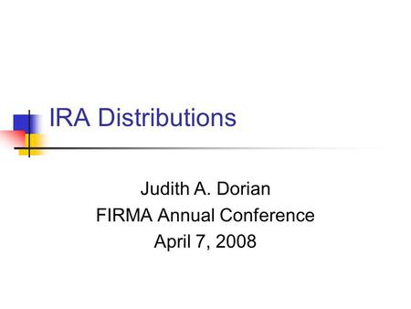 IRA Distributions Judith A. Dorian FIRMA Annual Conference April 7, 2008.
