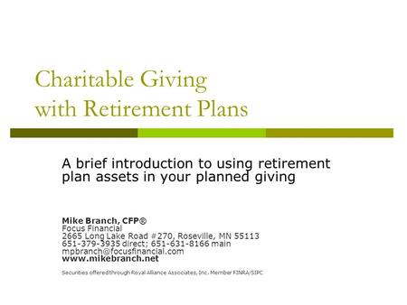 Charitable Giving with Retirement Plans A brief introduction to using retirement plan assets in your planned giving Mike Branch, CFP® Focus Financial 2665.