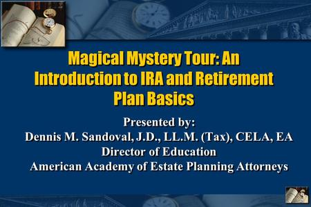 Magical Mystery Tour: An Introduction to IRA and Retirement Plan Basics Presented by: Dennis M. Sandoval, J.D., LL.M. (Tax), CELA, EA Director of Education.