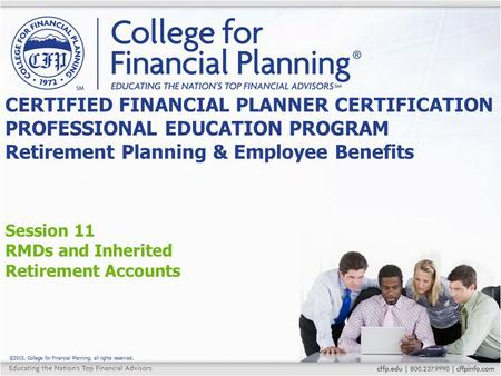 ©2015, College for Financial Planning, all rights reserved. Session 11 RMDs and Inherited Retirement Accounts CERTIFIED FINANCIAL PLANNER CERTIFICATION.