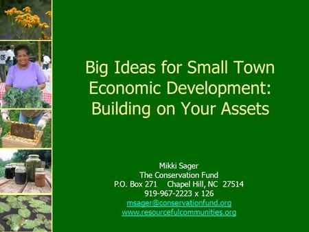Big Ideas for Small Town Economic Development: Building on Your Assets Mikki Sager The <strong>Conservation</strong> Fund P.O. Box 271 Chapel Hill, NC 27514 919-967-2223.
