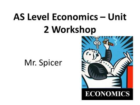 AS Level Economics – Unit 2 Workshop Mr. Spicer. Structure of revision workshop Unit 2 format Work through June 2010 paper short answer questions: – Question.