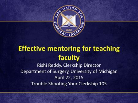 Effective mentoring for teaching faculty Rishi Reddy, Clerkship Director Department of Surgery, University of Michigan April 22, 2015 Trouble Shooting.
