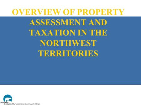 OVERVIEW OF PROPERTY ASSESSMENT AND TAXATION IN THE NORTHWEST TERRITORIES.