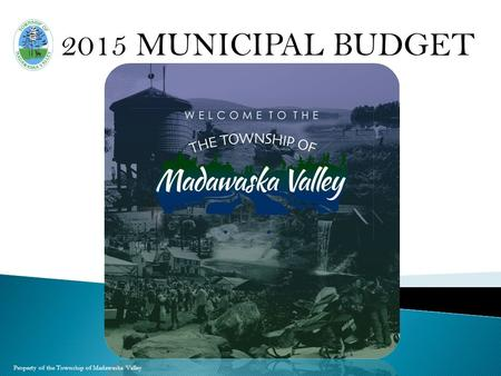 Property of the Township of Madawaska Valley 2015 MUNICIPAL BUDGET.