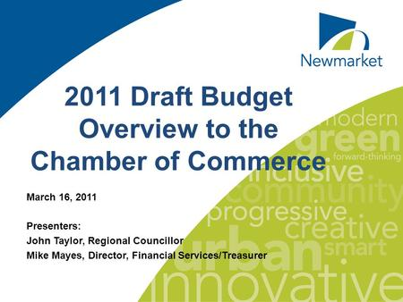 11 2011 Draft Budget Overview to the Chamber of Commerce March 16, 2011 Presenters: John Taylor, Regional Councillor Mike Mayes, Director, Financial Services/Treasurer.
