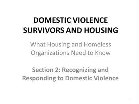 DOMESTIC VIOLENCE SURVIVORS AND HOUSING Section 2: Recognizing and Responding to Domestic Violence 1 What Housing and Homeless Organizations Need to Know.