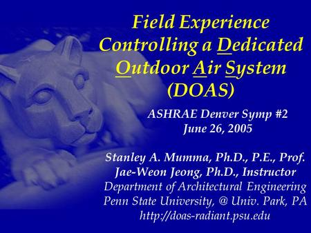 Field Experience Controlling a Dedicated Outdoor Air System (DOAS) Stanley A. Mumma, Ph.D., P.E., Prof. Jae-Weon Jeong, Ph.D., Instructor Department of.