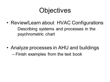 Objectives Review/Learn about HVAC Configurations Describing systems and processes in the psychrometric chart Analyze processes in AHU and buildings –Finish.
