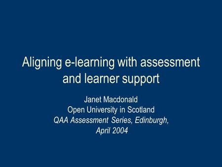 Aligning e-learning with assessment and learner support Janet Macdonald Open University in Scotland QAA Assessment Series, Edinburgh, April 2004.
