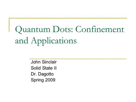 Quantum Dots: Confinement and Applications John Sinclair Solid State II Dr. Dagotto Spring 2009.
