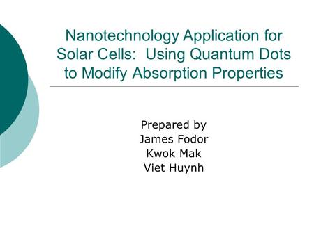 Nanotechnology Application for Solar Cells: Using Quantum Dots to Modify Absorption Properties Prepared by James Fodor Kwok Mak Viet Huynh.