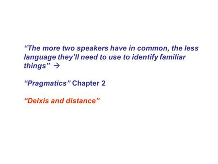 """The more two speakers have in common, the less language they'll need to use to identify familiar things""  ""Pragmatics"" Chapter 2 ""Deixis and distance"""