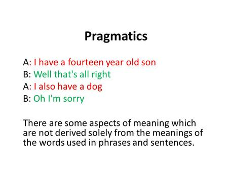 Pragmatics A: I have a fourteen year old son B: Well that's all right A: I also have a dog B: Oh I'm sorry There are some aspects of meaning which are.