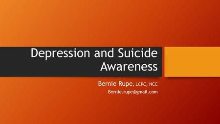 Depression and Suicide Awareness Bernie Rupe, LCPC, NCC