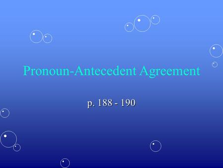 Pronoun-Antecedent Agreement p. 188 - 190. Agreement in Number A plural antecedent takes a plural pronoun. Marla and Denise played their instruments.