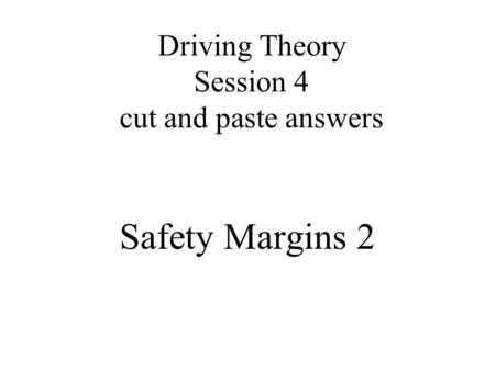 Driving Theory Session 4 cut and paste answers Safety Margins 2.
