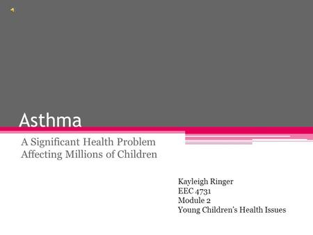 Asthma A Significant Health Problem Affecting Millions of Children Kayleigh Ringer EEC 4731 Module 2 Young Children's Health Issues.