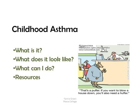 Childhood Asthma What is it? What does it look like? What can I do? Resources Tamra Green Peace College.