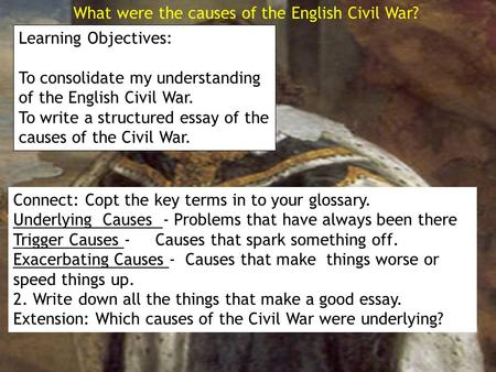 What were the causes of the English Civil War? Learning Objectives: To consolidate my understanding of the English Civil War. To write a structured essay.