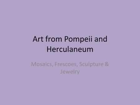 Art from Pompeii and Herculaneum Mosaics, Frescoes, Sculpture & Jewelry.