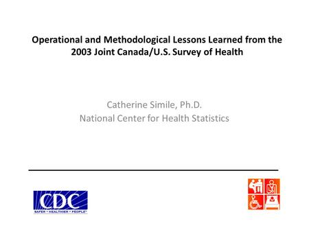 Operational and Methodological Lessons Learned from the 2003 Joint Canada/U.S. Survey of Health Catherine Simile, Ph.D. National Center for Health Statistics.