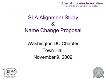 Special Libraries <strong>Association</strong> Connecting People and Information SLA Alignment Study & Name Change Proposal Washington DC Chapter Town Hall November 9,