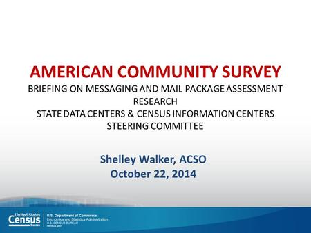 AMERICAN COMMUNITY SURVEY BRIEFING ON MESSAGING AND MAIL PACKAGE ASSESSMENT RESEARCH STATE DATA CENTERS & CENSUS INFORMATION CENTERS STEERING COMMITTEE.