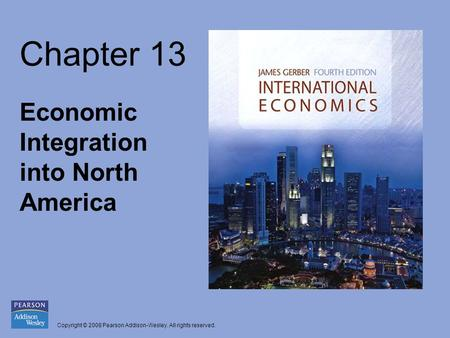 Copyright © 2008 Pearson Addison-Wesley. All rights reserved. Chapter 13 Economic Integration into North America.