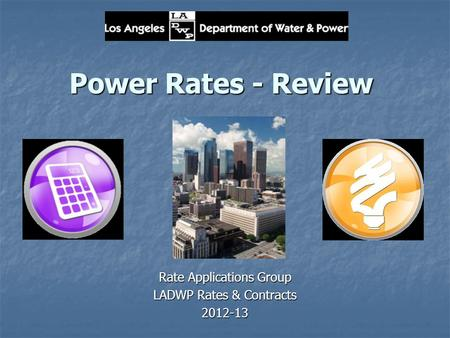 Power Rates - Review Rate Applications Group LADWP Rates & Contracts 2012-13.