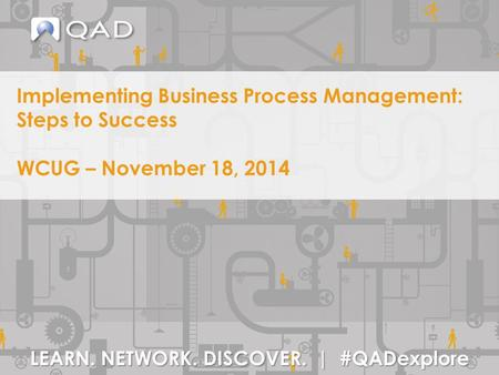 LEARN. NETWORK. DISCOVER. | #QADexplore Implementing Business Process Management: Steps to Success WCUG – November 18, 2014.
