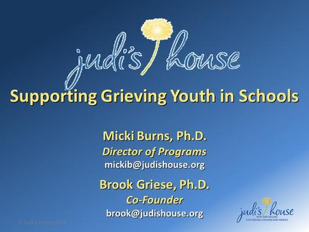 © Judi's House 2012 Supporting Grieving Youth in Schools Micki Burns, Ph.D. Director of Programs Brook Griese, Ph.D.