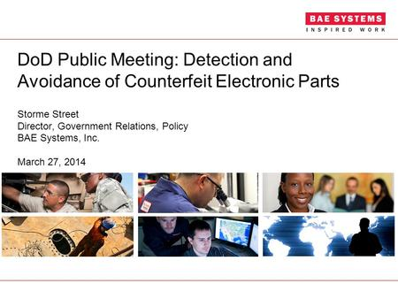 DoD Public Meeting: Detection and Avoidance of Counterfeit Electronic Parts Storme Street Director, Government Relations, Policy BAE Systems, Inc. March.