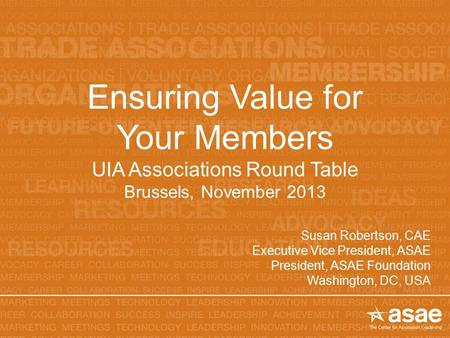 Ensuring Value for Your Members UIA Associations Round Table Brussels, November 2013 Susan Robertson, CAE Executive Vice President, ASAE President, ASAE.