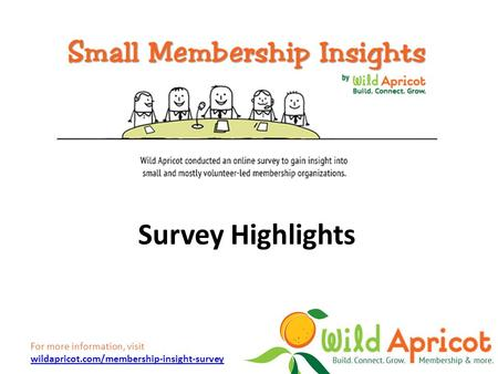 For more information, visit wildapricot.com/membership-insight-survey wildapricot.com/membership-insight-survey Survey Highlights.