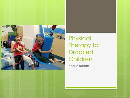 Physical Therapy for Disabled Children Keelie Bolton.