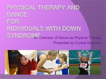 An Overview of Dance as Physical Therapy Presented by Crystal Guerrero.
