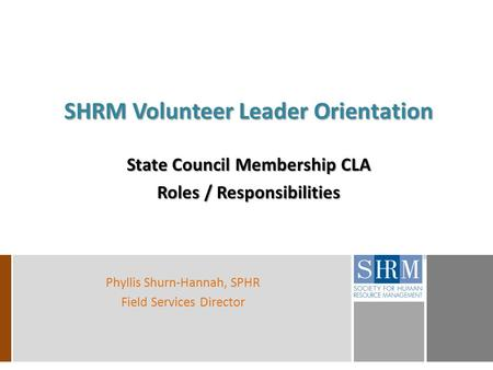 SHRM Volunteer Leader Orientation State Council Membership CLA Roles / Responsibilities Phyllis Shurn-Hannah, SPHR Field Services Director.
