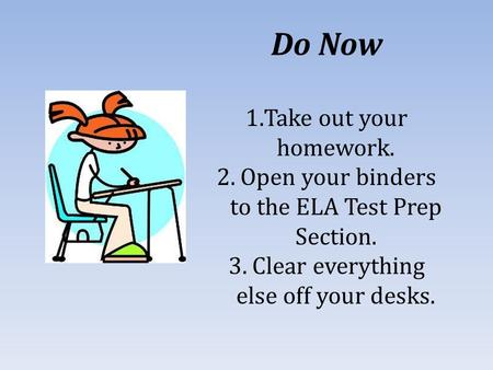 Do Now 1.Take out your homework. 2. Open your binders to the ELA Test Prep Section. 3. Clear everything else off your desks.
