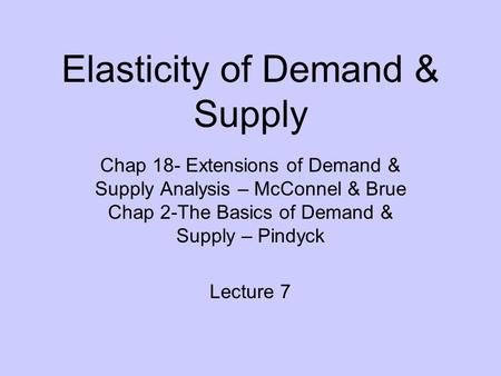 Elasticity of Demand & Supply Chap 18- Extensions of Demand & Supply Analysis – McConnel & Brue Chap 2-The Basics of Demand & Supply – Pindyck Lecture.